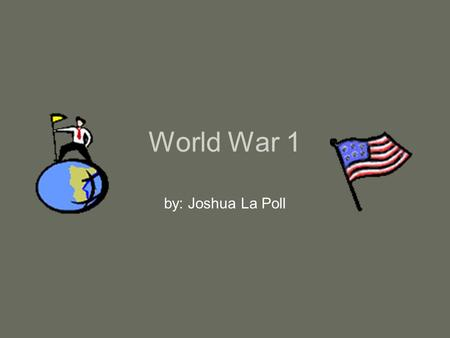 World War 1 by: Joshua La Poll.