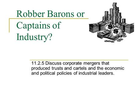 Robber Barons or Captains of Industry? 11.2.5 Discuss corporate mergers that produced trusts and cartels and the economic and political policies of industrial.
