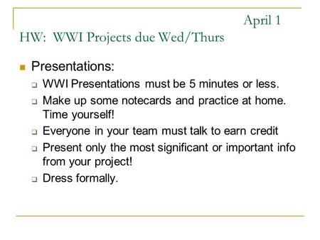 April 1 HW: WWI Projects due Wed/Thurs Presentations: WWI Presentations must be 5 minutes or less. Make up some notecards and practice at home. Time yourself!