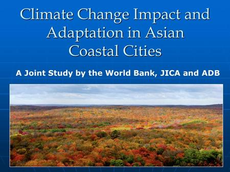Climate Change Impact and Adaptation in Asian Coastal Cities A Joint Study by the World Bank, JICA and ADB.