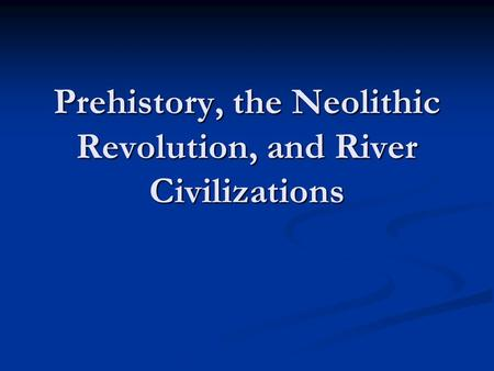 Prehistory, the Neolithic Revolution, and River Civilizations.
