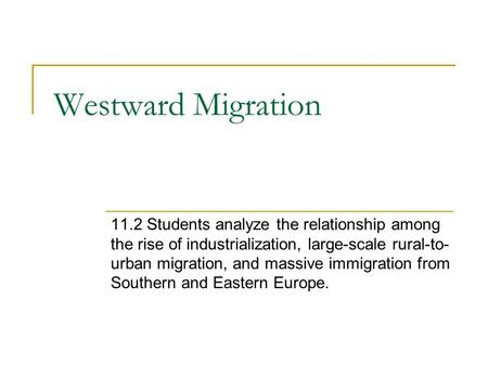 Westward Migration 11.2 Students analyze the relationship among the rise of industrialization, large-scale rural-to- urban migration, and massive immigration.