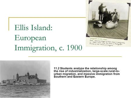 Ellis Island: European Immigration, c. 1900 11.2 Students analyze the relationship among the rise of industrialization, large-scale rural-to- urban migration,