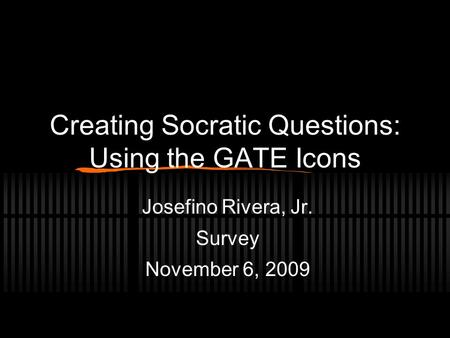 Creating Socratic Questions: Using the GATE Icons Josefino Rivera, Jr. Survey November 6, 2009.