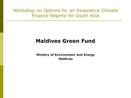 Workshop on Options for an Innovative Climate Finance Regime for South Asia Maldives Green Fund Ministry of Environment and Energy Maldives.