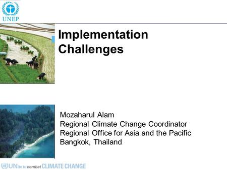 Implementation Challenges Mozaharul Alam Regional Climate Change Coordinator Regional Office for Asia and the Pacific Bangkok, Thailand.