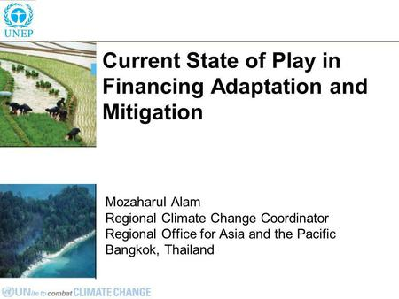 Current State of Play in Financing Adaptation and Mitigation Mozaharul Alam Regional Climate Change Coordinator Regional Office for Asia and the Pacific.
