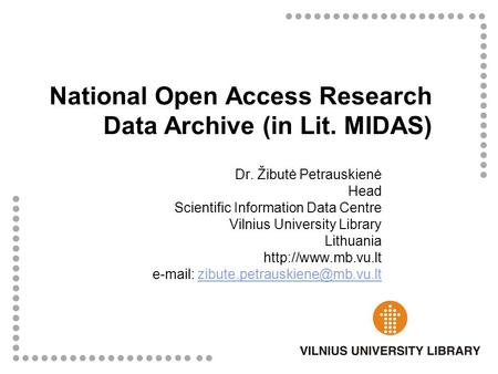 National Open Access Research Data Archive (in Lit. MIDAS) Dr. Žibutė Petrauskienė Head Scientific Information Data Centre Vilnius University Library Lithuania.