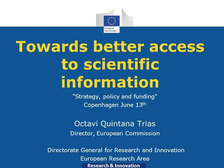 Research & Innovation Towards better access to scientific information Strategy, policy and funding Copenhagen June 13 th Octavi Quintana Trias Director,