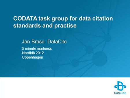 CODATA task group for data citation standards and practise Jan Brase, DataCite 5 minute madness Nordbib 2012 Copenhagen.