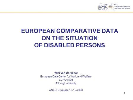 1 EUROPEAN COMPARATIVE DATA ON THE SITUATION OF DISABLED PERSONS Wim van Oorschot European Data Center for Work and Welfare EDACwowe Tilburg University.
