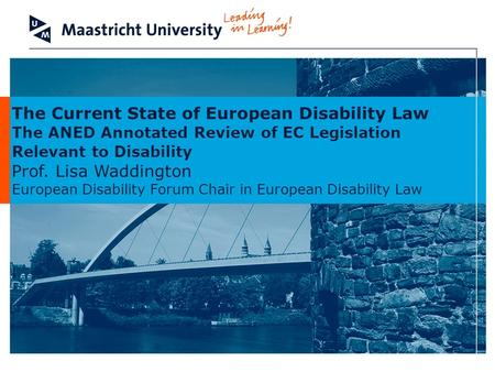 The Current State of European Disability Law The ANED Annotated Review of EC Legislation Relevant to Disability Prof. Lisa Waddington European Disability.