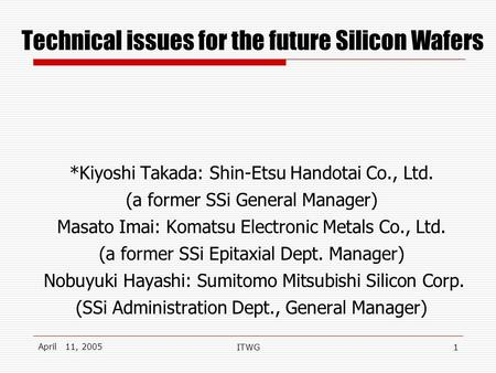 April 11, 2005 ITWG1 Technical issues for the future Silicon Wafers *Kiyoshi Takada: Shin-Etsu Handotai Co., Ltd. (a former SSi General Manager) Masato.