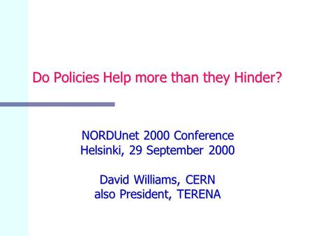 Do Policies Help more than they Hinder? NORDUnet 2000 Conference Helsinki, 29 September 2000 David Williams, CERN also President, TERENA.