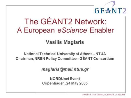 NORDUnet Event, Copenhagen, Denmark, 24 May 2005 The GÉANT2 Network: A European eScience Enabler Vasilis Maglaris National Technical University of Athens.