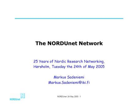 NORDUnet 24 May 2005 1 The NORDUnet Network 25 Years of Nordic Research Networking, Hørsholm, Tuesday the 24th of May 2005 Markus Sadeniemi