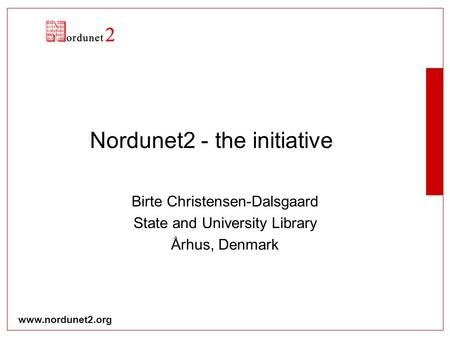 Www.nordunet2.org Nordunet2 - the initiative Birte Christensen-Dalsgaard State and University Library Århus, Denmark.