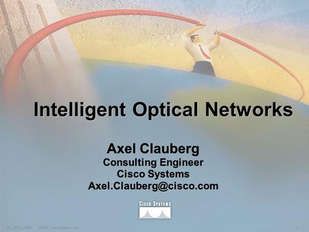 1AC_054_2000 © 2000, Cisco Systems, Inc. Intelligent Optical Networks Axel Clauberg Consulting Engineer Cisco Systems Axel Clauberg.