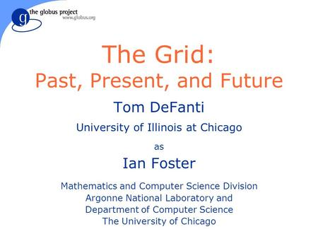 The Grid: Past, Present, and Future Tom DeFanti University of Illinois at Chicago as Ian Foster Mathematics and Computer Science Division Argonne National.