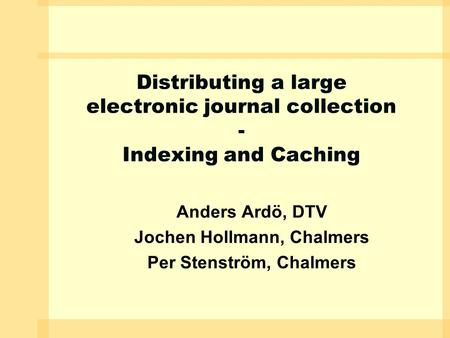 Distributing a large electronic journal collection - Indexing and Caching Anders Ardö, DTV Jochen Hollmann, Chalmers Per Stenström, Chalmers.