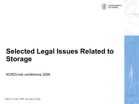 Walter M. Tveter, USIT, University of Oslo Selected Legal Issues Related to Storage NORDUnet conference 2009.