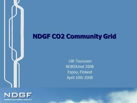 NDGF CO2 Community Grid Olli Tourunen NORDUnet 2008 Espoo, Finland April 10th 2008.