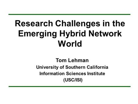 Research Challenges in the Emerging Hybrid Network World Tom Lehman University of Southern California Information Sciences Institute (USC/ISI)