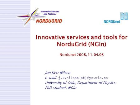 Innovative services and tools for NorduGrid (NGIn) Nordunet 2008, 11.04.08 Jon Kerr Nilsen e-mail: j.k.nilsen[at]fys.uio.no University of Oslo, Department.