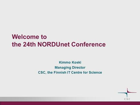 Welcome to the 24th NORDUnet Conference Kimmo Koski Managing Director CSC, the Finnish IT Centre for Science.