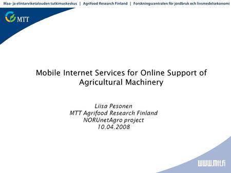 Mobile Internet Services for Online Support of Agricultural Machinery Liisa Pesonen MTT Agrifood Research Finland NORUnetAgro project 10.04.2008.