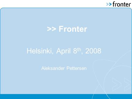 >> Fronter Helsinki, April 8 th, 2008 Aleksander Pettersen.