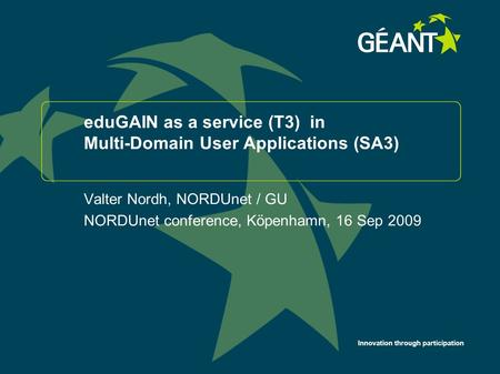 Innovation through participation eduGAIN as a service (T3) in Multi-Domain User Applications (SA3) Valter Nordh, NORDUnet / GU NORDUnet conference, Köpenhamn,