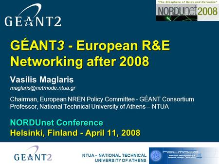 NTUA – NATIONAL TECHNICAL UNIVERSITY OF ATHENS GÉANT3 - European R&E Networking after 2008 Vasilis Maglaris Chairman, European.