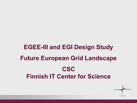 EGEE-III and EGI Design Study Future European Grid Landscape CSC Finnish IT Center for Science.