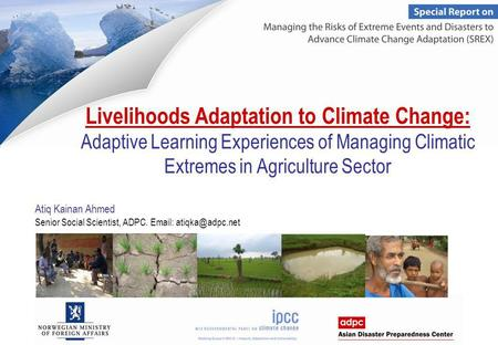 Livelihoods Adaptation to Climate Change: Adaptive Learning Experiences of Managing Climatic Extremes in Agriculture Sector Atiq Kainan Ahmed Senior Social.
