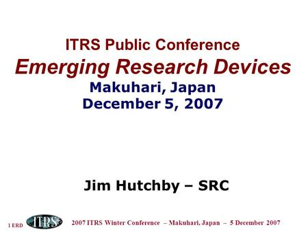 1 ERD 2007 ITRS Winter Conference – Makuhari, Japan – 5 December 2007 ITRS Public Conference Emerging Research Devices Makuhari, Japan December 5, 2007.