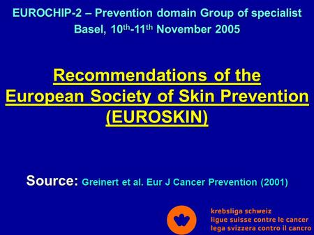 Recommendations of the European Society of Skin Prevention (EUROSKIN) Source: Greinert et al. Eur J Cancer Prevention (2001) EUROCHIP-2 – Prevention domain.