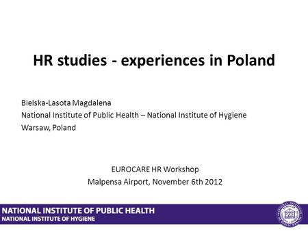 HR studies - experiences in Poland Bielska-Lasota Magdalena National Institute of Public Health – National Institute of Hygiene Warsaw, Poland EUROCARE.
