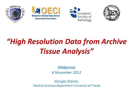 High Resolution Data from Archive Tissue Analysis Malpensa 6 November 2012 Giorgio Stanta, Medical Sciences Department University of Trieste.