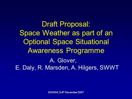 ESWW4, 5-9 th November 2007 Draft Proposal: Space Weather as part of an Optional Space Situational Awareness Programme A.Glover, E. Daly, R. Marsden, A.