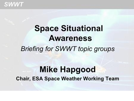 SWWT Space Situational Awareness Briefing for SWWT topic groups Mike Hapgood Chair, ESA Space Weather Working Team.