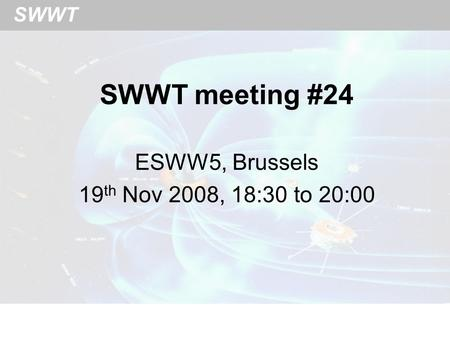 SWWT SWWT meeting #24 ESWW5, Brussels 19 th Nov 2008, 18:30 to 20:00.