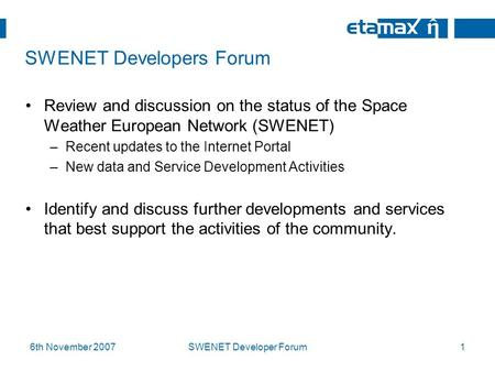 6th November 2007SWENET Developer Forum1 SWENET Developers Forum Review and discussion on the status of the Space Weather European Network (SWENET) –Recent.