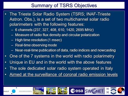MMMM T S R S Summary of TSRS Objectives The Trieste Solar Radio System (TSRS; INAF-Trieste Astron. Obs.), is a set of two multichannel solar radio polarimeters.