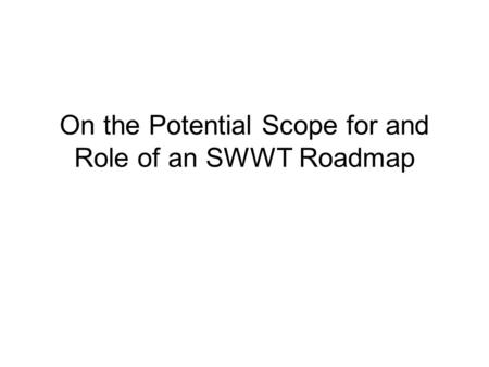 On the Potential Scope for and Role of an SWWT Roadmap.