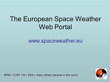 The European Space Weather Web Portal www.spaceweather.eu BIRA / COST 724 / ESA + many others (several in this room)