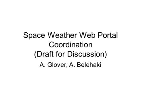 Space Weather Web Portal Coordination (Draft for Discussion) A. Glover, A. Belehaki.