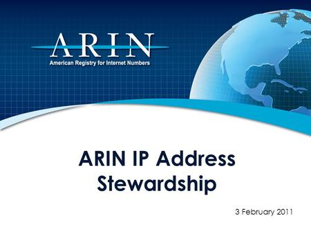 ARIN IP Address Stewardship 3 February 2011. About ARIN Regional Internet Registry (RIR) – Established December 1997 by Internet community 100% community.