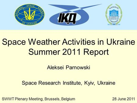 28 June 2011 SWWT Plenary Meeting, Brussels, Belgium Space Weather Activities in Ukraine Summer 2011 Report Aleksei Parnowski Space Research Institute,