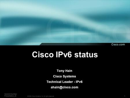 1 Session Number Presentation_ID © 2002, Cisco Systems, Inc. All rights reserved. Cisco IPv6 status Tony Hain Cisco Systems Technical Leader - IPv6